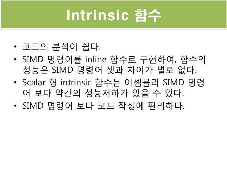 Intrinsic 함수• 코드의 분석이 쉽다.• SIMD 명령어를 inline 함수로 구현하여, 함수의  성능은 SIMD 명령어 셋과 차이가 별로 없다.• Scalar 형 intrinsic 함수는 어셈블리 SIMD 명령...