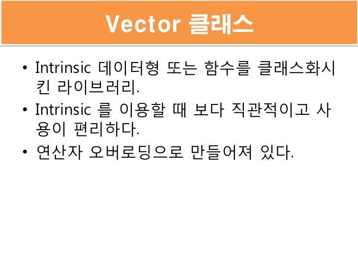 Vector 클래스• Intrinsic 데이터형 또는 함수를 클래스화시  킨 라이브러리.• Intrinsic 를 이용할 때 보다 직관적이고 사  용이 편리하다.• 연산자 오버로딩으로 만들어져 있다.