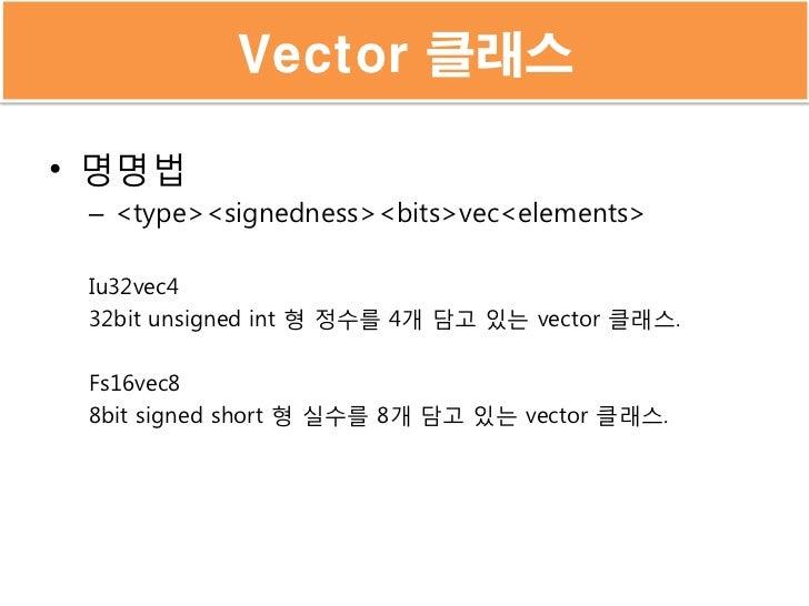 Vector 클래스• 명명법 – <type><signedness><bits>vec<elements> Iu32vec4 32bit unsigned int 형 정수를 4개 담고 있는 vector 클래스. Fs16vec8 8b...