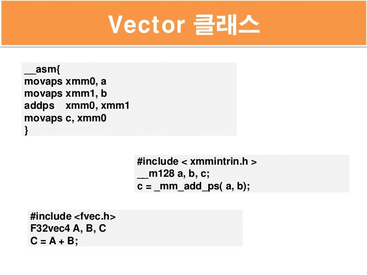 Vector 클래스__asm{movaps xmm0, amovaps xmm1, baddps xmm0, xmm1movaps c, xmm0}                    #include < xmmintrin.h >   ...