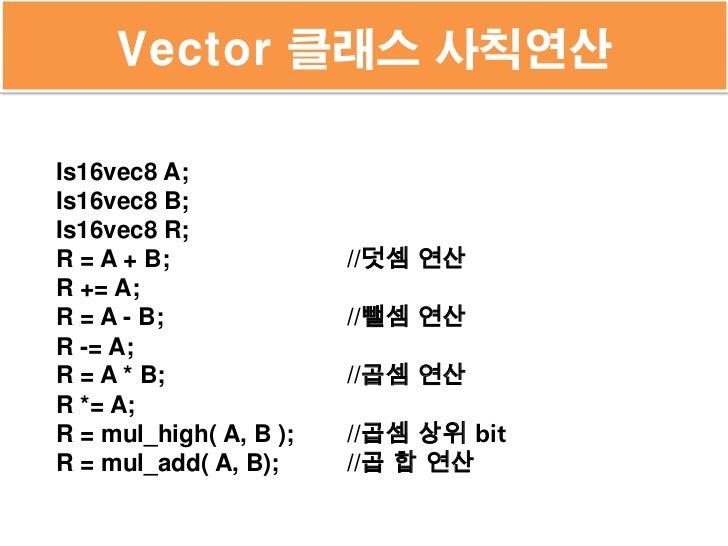 Vector 클래스 사칙연산Is16vec8 A;Is16vec8 B;Is16vec8 R;R = A + B;              //덧셈 연산R += A;R = A - B;              //뺄셈 연산R -= ...
