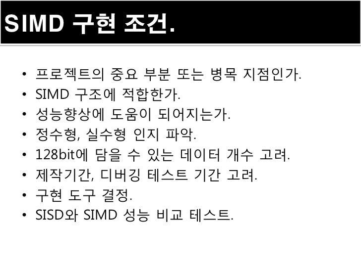 SIMD 구현 조건. •   프로젝트의 중요 부분 또는 병목 지점인가. •   SIMD 구조에 적합한가. •   성능향상에 도움이 되어지는가. •   정수형, 실수형 인지 파악. •   128bit에 담을 수 있는 데이...