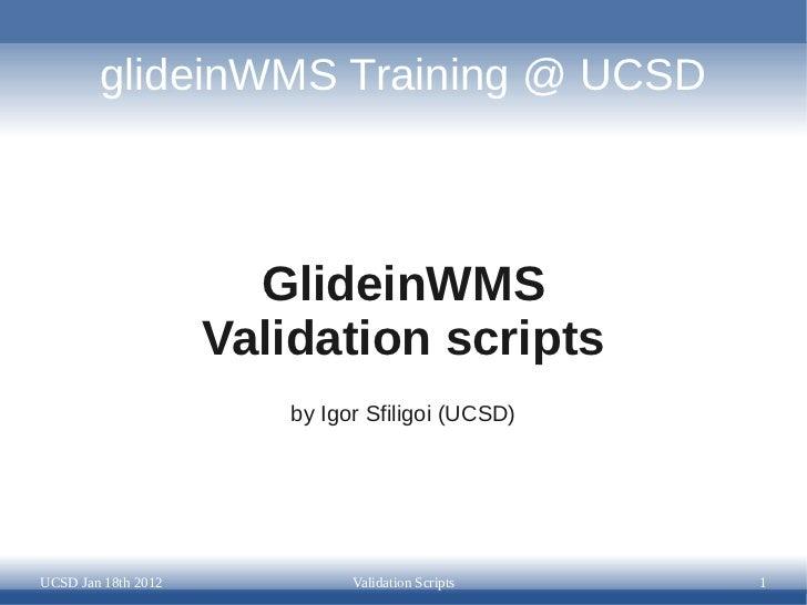 glideinWMS Training @ UCSD                       GlideinWMS                     Validation scripts                        ...