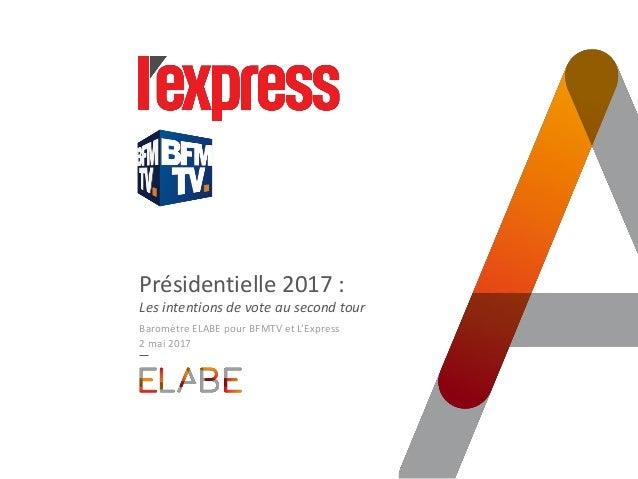 Présidentielle 2017 : Les intentions de vote au second tour Baromètre ELABE pour BFMTV et L'Express 2 mai 2017