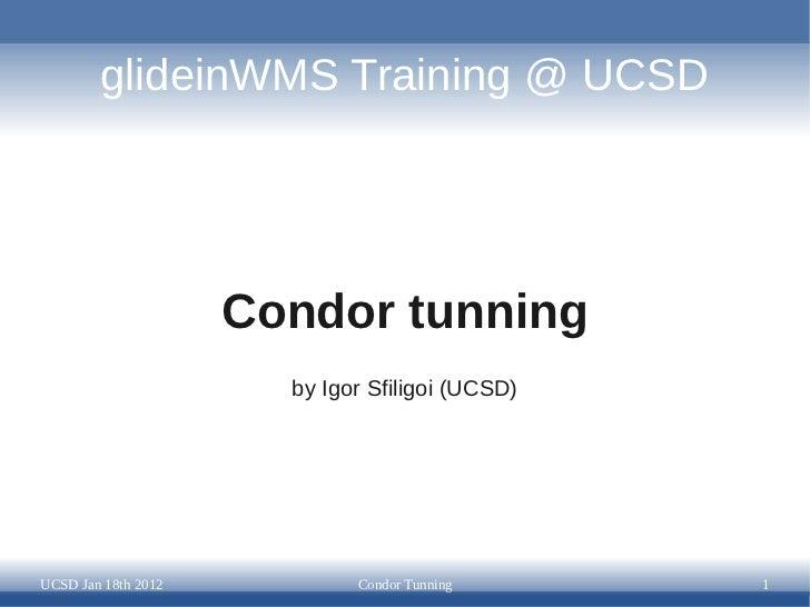 glideinWMS Training @ UCSD                     Condor tunning                       by Igor Sfiligoi (UCSD)UCSD Jan 18th 2...