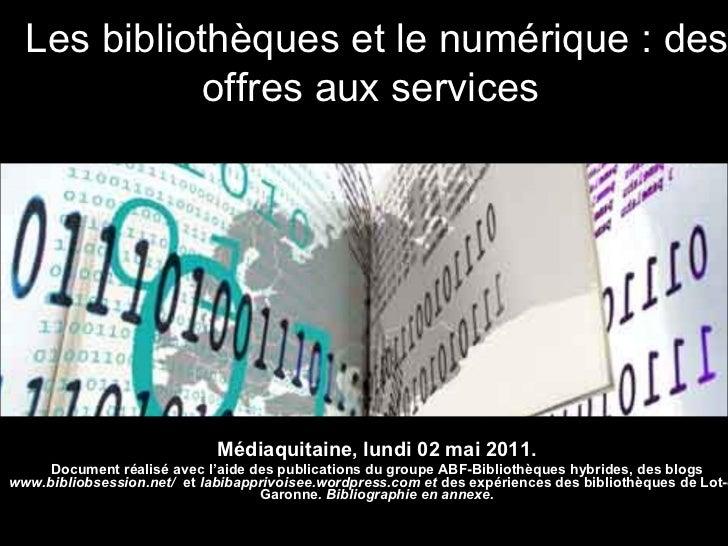 Les bibliothèques et le numérique : des offres aux services   Médiaquitaine, lundi 02 mai 2011. Document réalisé avec l'ai...