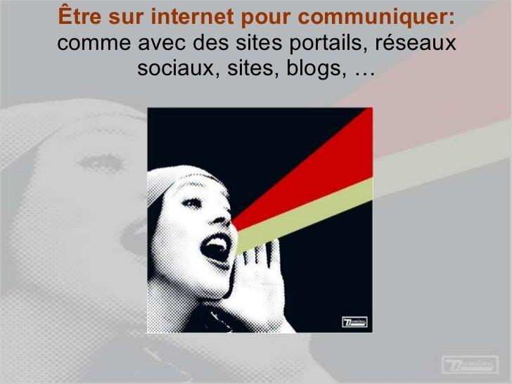Être sur internet pour communiquer:  comme avec des sites portails, réseaux sociaux, sites, blogs, …