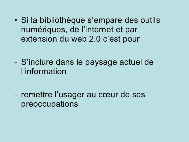 <ul><li>Si la bibliothèque s'empare des outils numériques, de l'internet et par extension du web 2.0 c'est pour </li></ul>...
