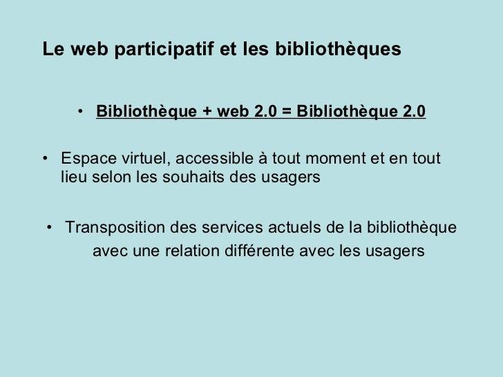 Le web participatif et les bibliothèques <ul><li>Bibliothèque + web 2.0 = Bibliothèque 2.0 </li></ul><ul><li>Espace virtue...
