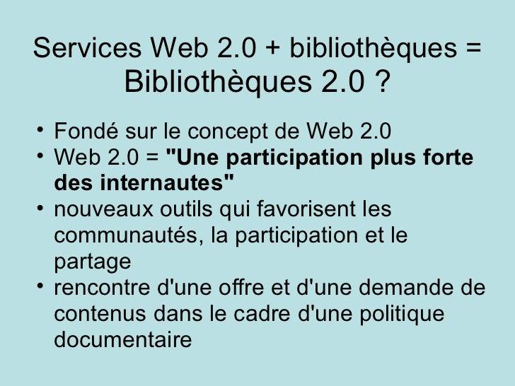 Services Web 2.0 + bibliothèques = Bibliothèques 2.0 ? <ul><ul><li>Fondé sur le concept de Web 2.0  </li></ul></ul><ul><ul...