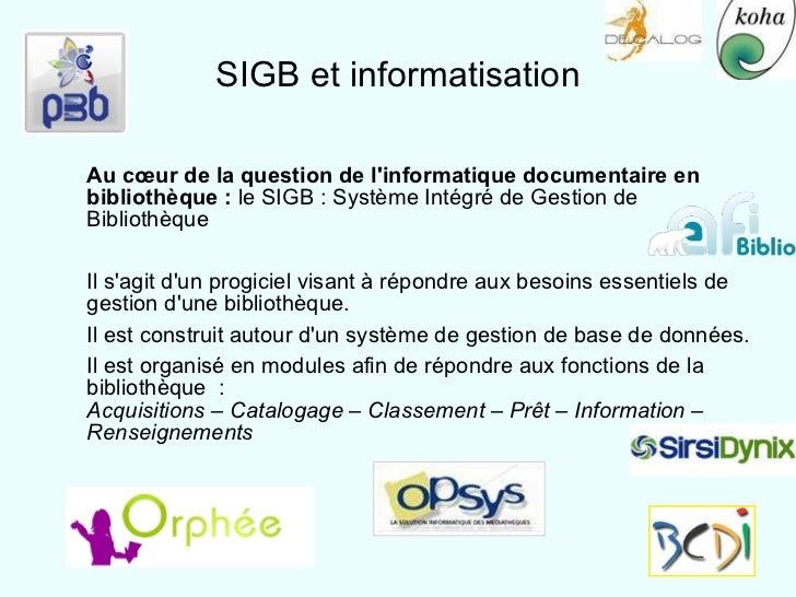 SIGB et informatisation <ul><ul><li>Au cœur de la question de l'informatique documentaire en bibliothèque :  le SIGB : Sys...
