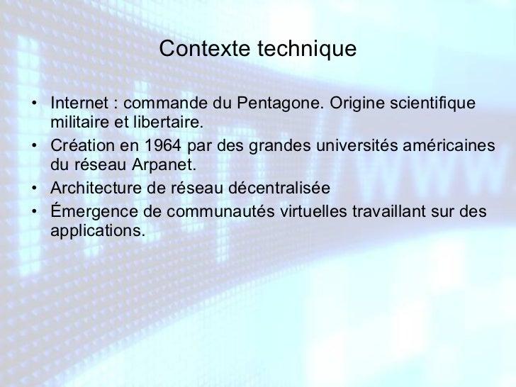 Contexte technique <ul><li>Internet : commande du Pentagone. Origine scientifique militaire et libertaire. </li></ul><ul><...