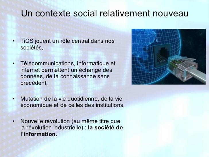 Un contexte social relativement nouveau <ul><li>TiCS jouent un rôle central dans nos sociétés, </li></ul><ul><li>Télécommu...