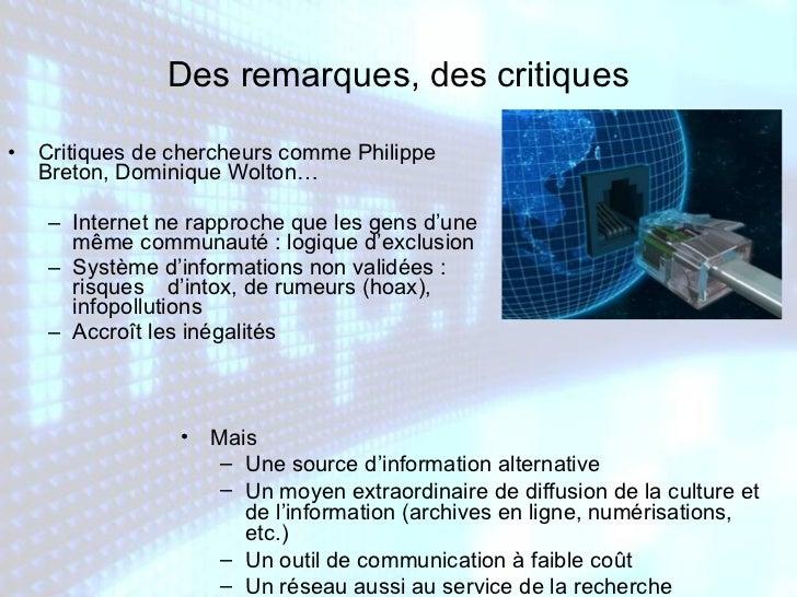 <ul><li>Critiques de chercheurs comme Philippe Breton, Dominique Wolton… </li></ul><ul><ul><li>Internet ne rapproche que l...