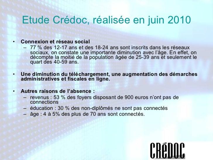Etude Crédoc, réalisée en juin 2010 <ul><li>Connexion et réseau social   </li></ul><ul><ul><li>77 % des 12-17 ans et des 1...