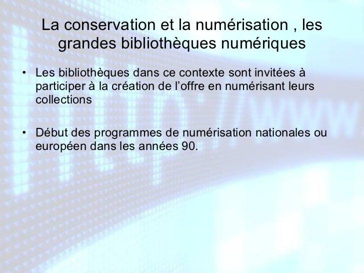 La conservation et la numérisation , les grandes bibliothèques numériques <ul><li>Les bibliothèques dans ce contexte sont ...