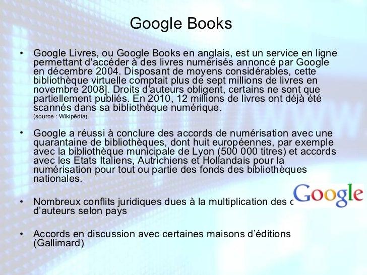 Google Books <ul><li>Google Livres, ou Google Books en anglais, est un service en ligne permettant d'accéder à des livres ...