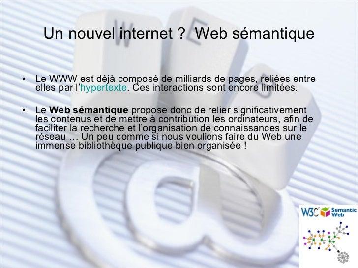 Un nouvel internet ?  Web sémantique <ul><li>Le WWW est déjà composé de milliards de pages, reliées entre elles par l' hyp...