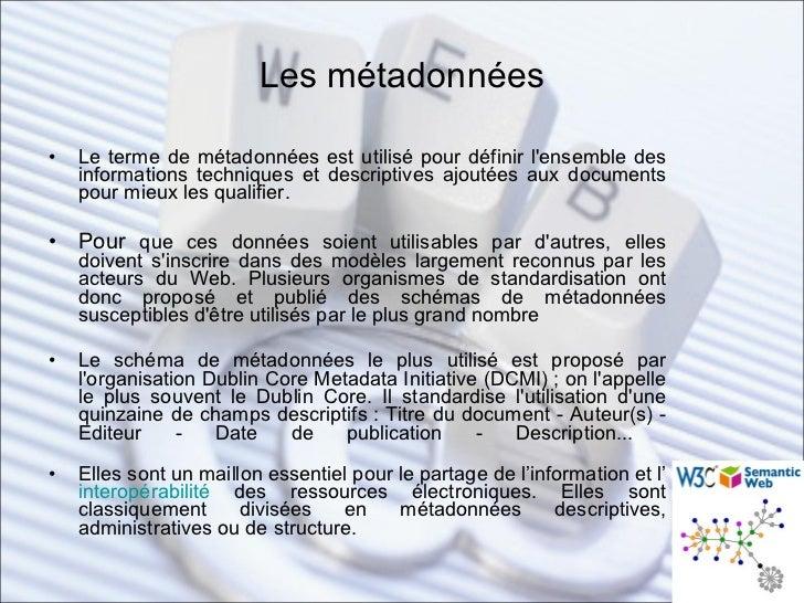 Les métadonnées <ul><li>Le terme de métadonnées est utilisé pour définir l'ensemble des informations techniques et descrip...