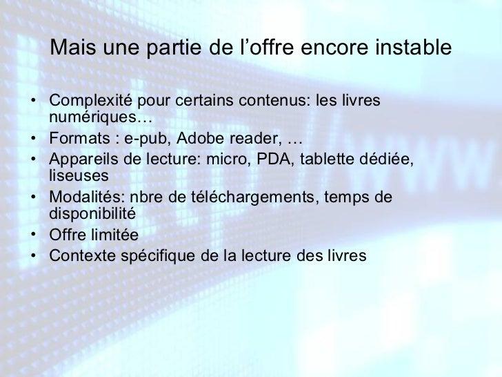 Mais une partie de l'offre encore instable <ul><li>Complexité pour certains contenus: les livres numériques… </li></ul><ul...