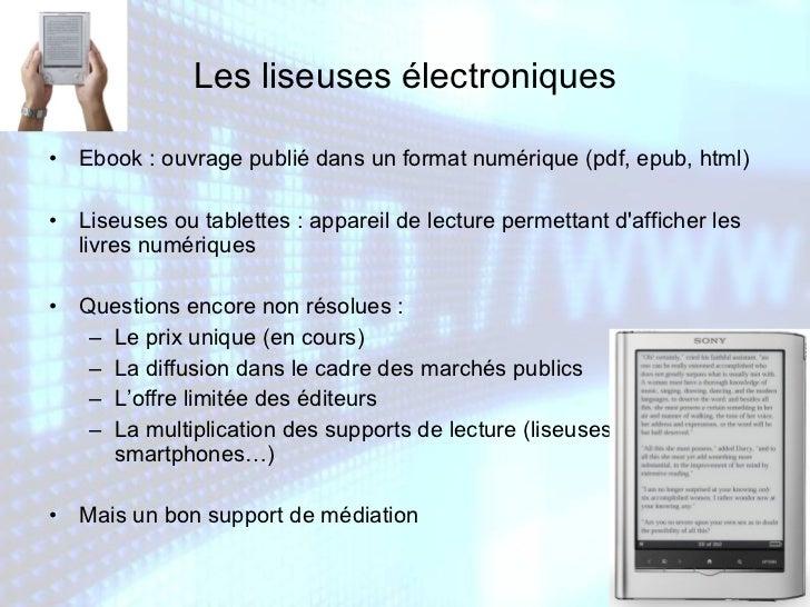 Les liseuses électroniques <ul><li>Ebook : ouvrage publié dans un format numérique (pdf, epub, html) </li></ul><ul><li>Lis...