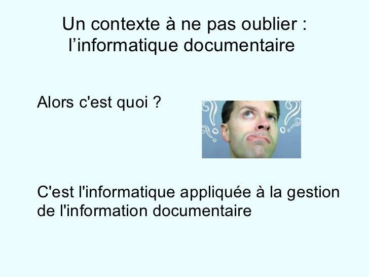 Un contexte à ne pas oublier : l'informatique documentaire  <ul><ul><li>Alors c'est quoi ? </li></ul></ul><ul><ul><li>C'es...