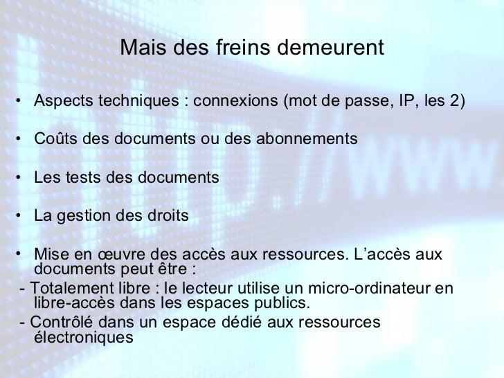 Mais des freins demeurent <ul><li>Aspects techniques : connexions (mot de passe, IP, les 2) </li></ul><ul><li>Coûts des do...