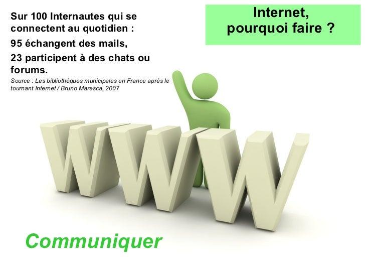 <ul><li>Communiquer </li></ul>Internet,  pourquoi faire ?   Sur 100 Internautes qui se connectent au quotidien : 95 échang...