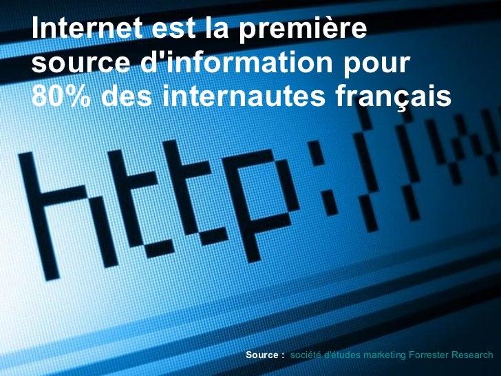 Internet est la première source d'information pour 80% des internautes français Source :   société d'études marketing Forr...