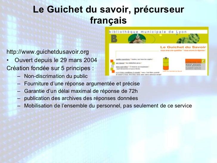 Le Guichet du savoir, précurseur français <ul><li>http://www.guichetdusavoir.org </li></ul><ul><li>Ouvert depuis le 29 mar...