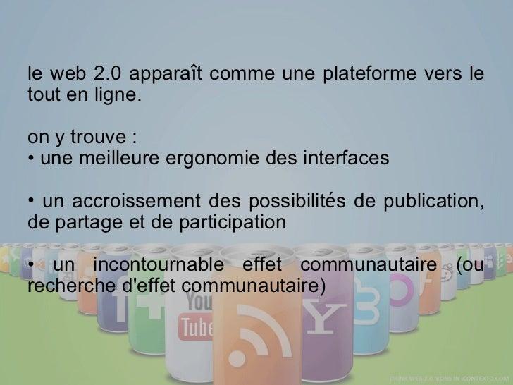 <ul><li>le web 2.0 appara î t comme une plateforme vers le tout en ligne. </li></ul><ul><li>on y trouve : </li></ul><ul><l...