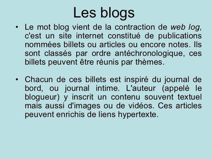 Les blogs  <ul><ul><li>Le mot blog vient de la contraction de  web log , c'est un site internet constitué de publications ...