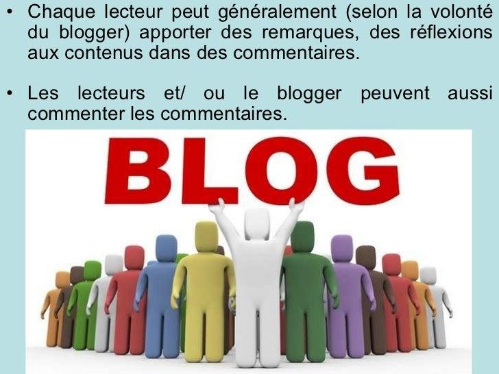 <ul><ul><li>Chaque lecteur peut généralement (selon la volonté du blogger) apporter des remarques, des réflexions aux cont...