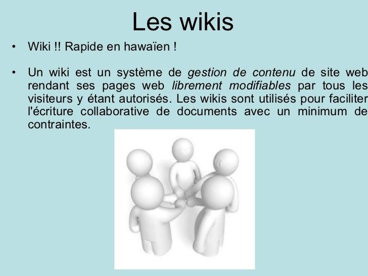 Les wikis <ul><ul><li>Wiki !! Rapide en hawaïen ! </li></ul></ul><ul><ul><li>Un wiki est un système de  gestion de contenu...