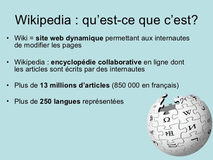 Wikipedia : qu'est-ce que c'est? <ul><li>Wiki =  site web dynamique  permettant aux internautes de modifier les pages </li...