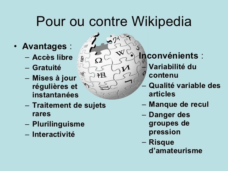 Pour ou contre Wikipedia <ul><li>Avantages  :  </li></ul><ul><ul><li>Accès libre </li></ul></ul><ul><ul><li>Gratuité </li>...