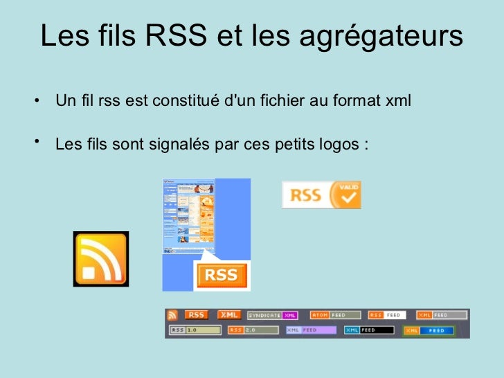 Les fils RSS et les agrégateurs <ul><ul><li>Un fil rss est constitué d'un fichier au format xml </li></ul></ul><ul><ul><li...