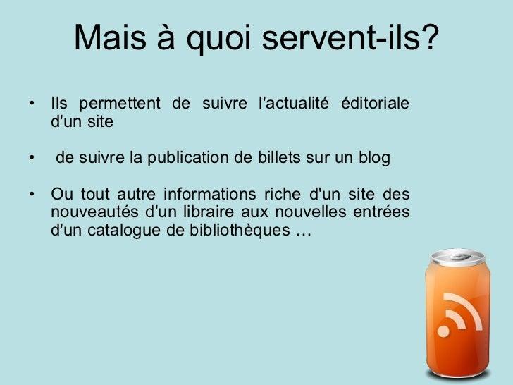 Mais à quoi servent-ils? <ul><ul><li>Ils permettent de suivre l'actualité éditoriale d'un site </li></ul></ul><ul><ul><li>...