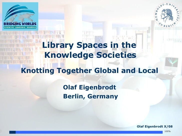 Library Spaces in the  Knowledge Societies Knotting Together Global and Local Olaf Eigenbrodt Berlin, Germany