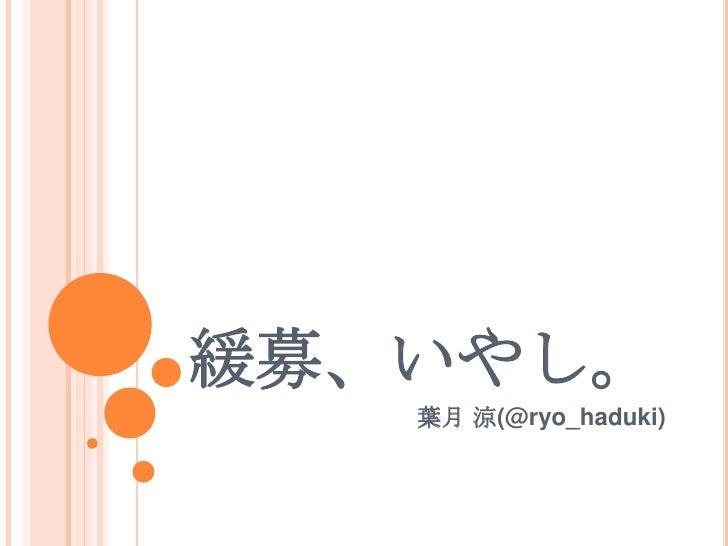 緩募、いやし。<br />葉月 涼(@ryo_haduki)<br />