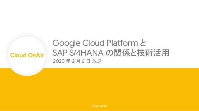 Cloud OnAir Cloud OnAir Google Cloud Platform と SAP S/4HANA の関係と技術活用 2020 年 2 月 6 日 放送