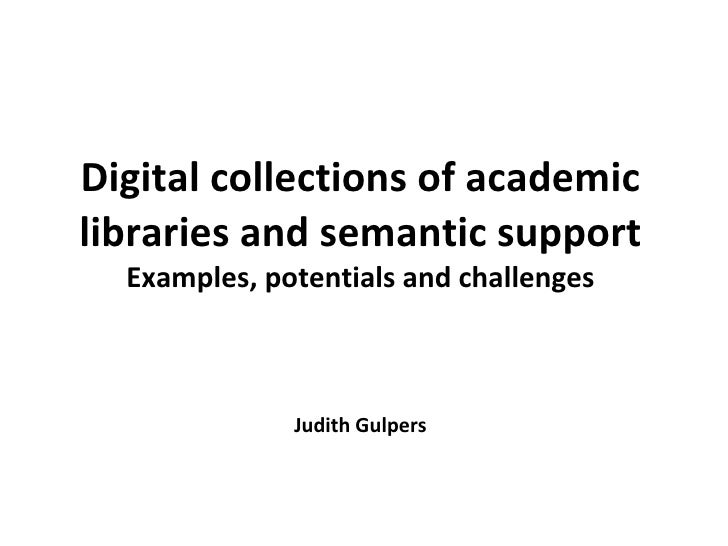 Digital collections of academic libraries and semantic support Examples, potentials and challenges Judith Gulpers