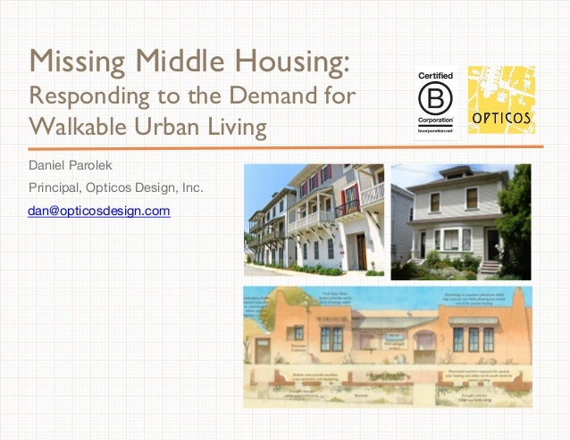 Missing Middle Housing:  Responding to the Demand for  Walkable Urban Living  Daniel Parolek  Principal, Opticos Design, I...