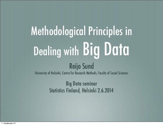 Methodological Principles in Dealing with Big Data Reijo Sund University of Helsinki, Centre for Research Methods, Faculty...