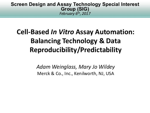 Screen Design and Assay Technology Special Interest Group (SIG) February 6th, 2017 Cell-Based In Vitro Assay Automation: B...