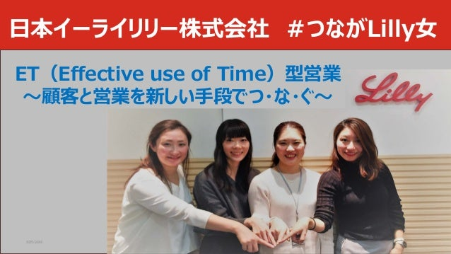 日本イーライリリー株式会社 #つながLilly女 3/25/2019 Company Confidential © 2017 Eli Lilly and Company 1 ET(Effective use of Time)型営業 ~顧客と営業...