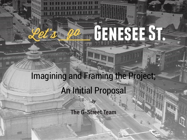 Let's go          Genesee St.Imagining and Framing the Project;        An Initial Proposal                 by          The...