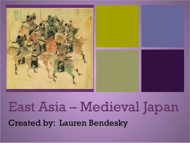 + East Asia – Medieval Japan Created by: Lauren Bendesky