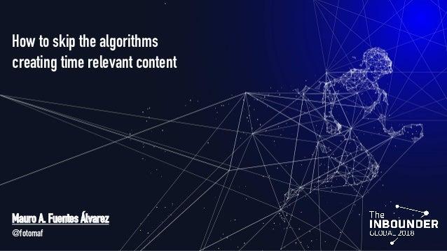 How to skip the algorithms creating time relevant content Mauro A. Fuentes Álvarez @fotomaf