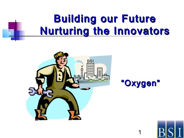 "1 Building our FutureBuilding our Future Nurturing the InnovatorsNurturing the Innovators Ivan BSI """"Oxygen""Oxygen"""